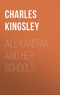 Charles Kingsley - Alexandria and Her Schools