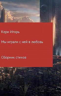 Игорь Кери - Мы играли с ней в любовь. Сборник стихотворений