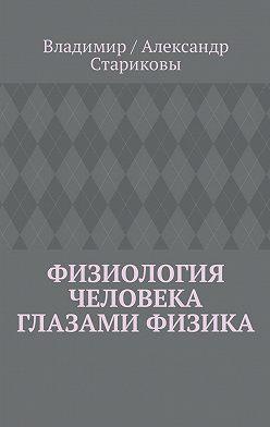Владимир / Александр Стариковы - Физиология человека глазами физика