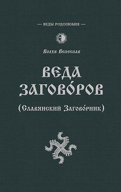 Волхв Велеслав - Веда Заговоров (Славянский заговорник)