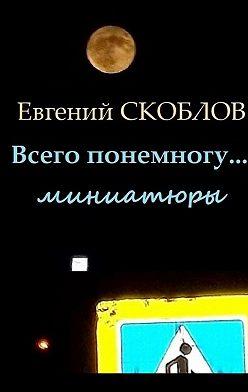 Евгений Скоблов - Всего понемногу… Миниатюры