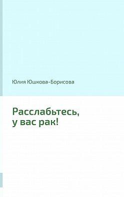 Юлия Юшкова-Борисова - Расслабьтесь, увасрак!
