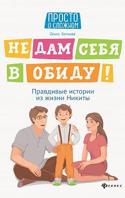 Ольга Бочкова - Не дам себя в обиду! Правдивые истории из жизни Никиты