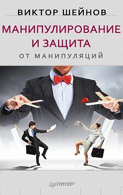 Виктор Шейнов - Манипулирование и защита от манипуляций