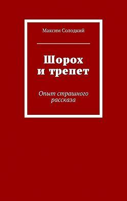 Максим Солодкий - Шорох и трепет (сборник)