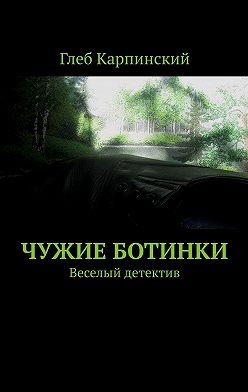 Глеб Карпинский - Чужие ботинки. Веселый детектив