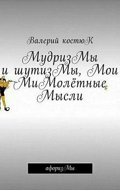 Валерий Костюк - МудризМы ишутизМы, Мои МиМолётные Мысли. АфоризМы