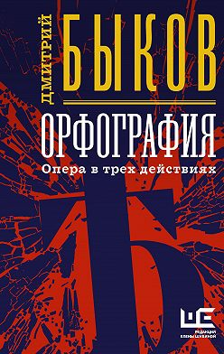 Дмитрий Быков - Орфография. Опера в трех действиях