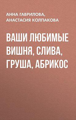 Анастасия Колпакова - Ваши любимые вишня, слива, груша, абрикос
