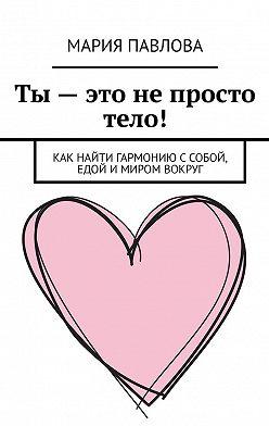 Мария Павлова - Ты– это непросто тело! Как найти гармонию с собой, едой и миром вокруг