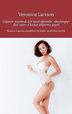 """Veronica Larsson - Orgazm yaşamak için nasıl öğrenilir. """"Başlangıç"""" dan """"son"""" akadar alıştırma yapın"""