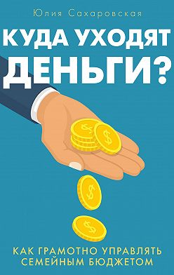 Юлия Сахаровская - Куда уходят деньги. Как грамотно управлять семейным бюджетом