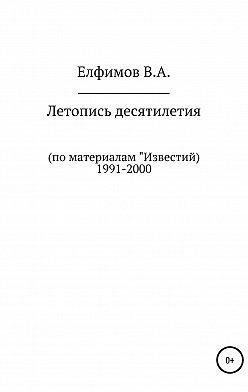 Вадим Елфимов - Летопись десятилетия. По материалам «Известий». 1991-2000