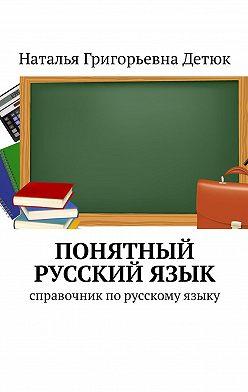 Наталья Детюк - Понятный русскийязык. Справочник по русскому языку