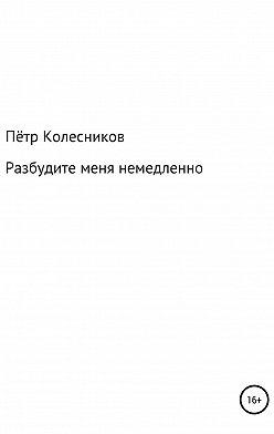 Пётр Колесников - Разбудите меня немедленно