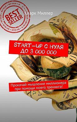 Кларк Миллер - Start-up снуля до3000000. Прокачай мышление миллионера припомощи моего тренинга!