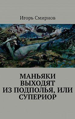 Игорь Смирнов - Маньяки выходят изподполья, или Супериор