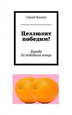 Сергей Чугунов - Целлюлит победим! Борьба допобедного конца