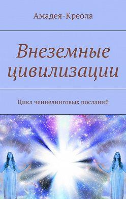 Амадея-Креола - Внеземные цивилизации. Цикл ченнелинговых посланий
