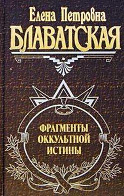 Елена Блаватская - Фрагменты оккультной истины