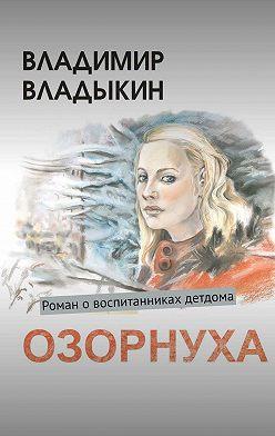 Владимир Владыкин - Озорнуха. Роман овоспитанниках детдома