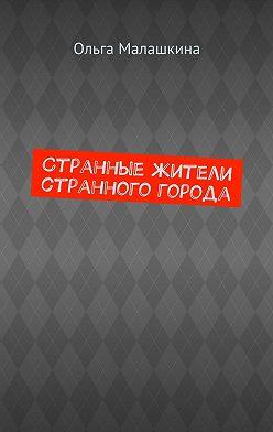 Ольга Малашкина - Странные жители странного города