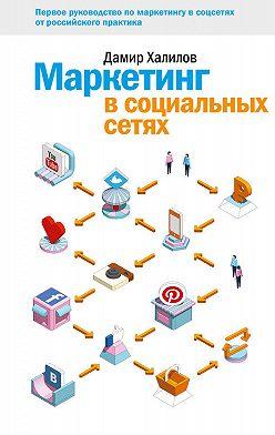 Дамир Халилов - Маркетинг в социальных сетях