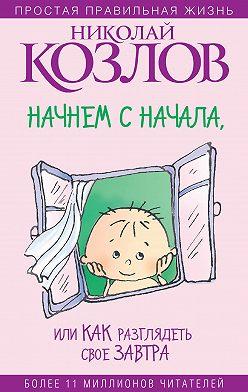 Николай Козлов - Начнем сначала, или Как разглядеть свое Завтра