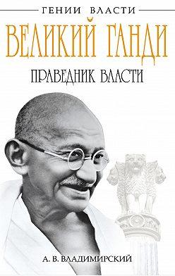 Александр Владимирский - Великий Ганди. Праведник власти
