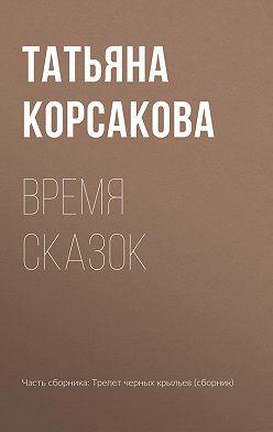 Татьяна Корсакова - Время сказок