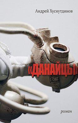Андрей Хуснутдинов - «ДАНАЙЦЫ». Роман