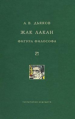 Александр Дьяков - Жак Лакан. Фигура философа