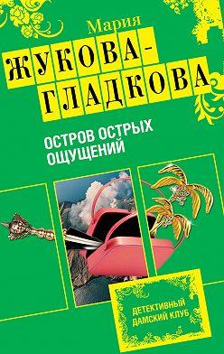 Мария Жукова-Гладкова - Остров острых ощущений
