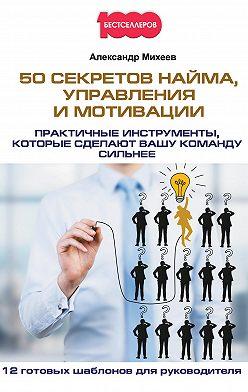 Александр Михеев - 50 секретов найма, управления и мотивации. Практичные инструменты, которые сделают вашу команду сильнее