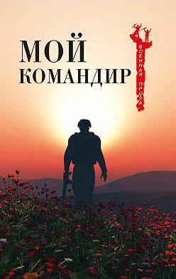 Коллектив авторов - Мой командир (сборник)