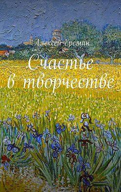 Алексей Еремин - Счастье в творчестве