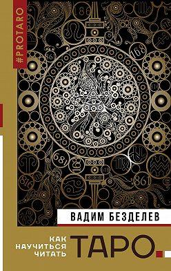 Вадим Безделев - Таро: как научиться читать