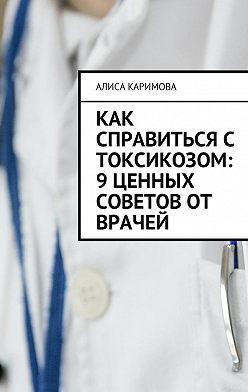 Алиса Каримова - Как справиться с токсикозом: 9 ценных советов от врачей