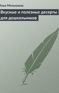 Илья Мельников - Вкусные и полезные десерты для дошкольников