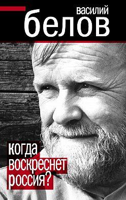 Василий Белов - Когда воскреснет Россия?