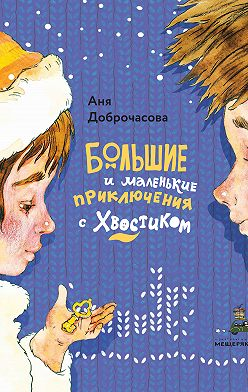 Анна Доброчасова - Большие и маленькие приключения с Хвостиком
