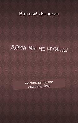 Василий Лягоскин - Дома мы ненужны. последняя битва спящегобога