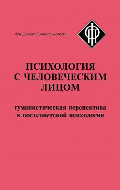 Коллектив авторов - Психология с человеческим лицом. Гуманистическая перспектива в постсоветской психологии (сборник)