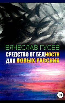 Вячеслав Гусев - Средство от бедности для новых русских