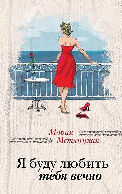 Мария Метлицкая - Я буду любить тебя вечно (сборник)
