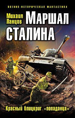 Михаил Ланцов - Маршал Сталина. Красный блицкриг «попаданца»