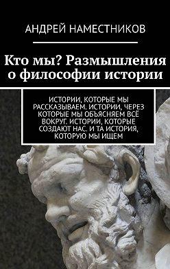 Андрей Наместников - Ктомы? Размышления офилософии истории