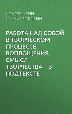 Константин Станиславский - Работа над собой в творческом процессе воплощения. Смысл творчества – в подтексте