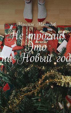 Максим Мамедов - Нетрогай! Это наНовыйгод