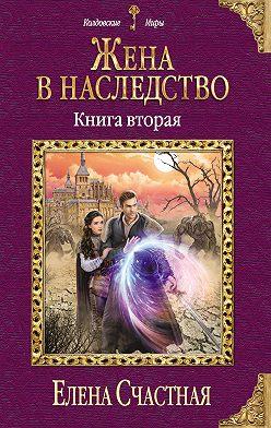 Елена Счастная - Жена в наследство. Книга вторая